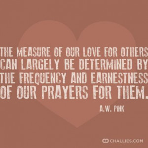 ... by the frequency and earnestness of our prayers for them. —A.W. Pink