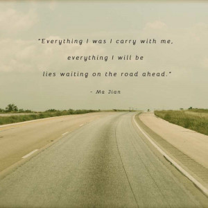 "... , everything I will be lies waiting on the road ahead."" – Ma Jian"