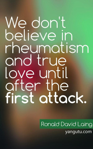 ... rheumatism and true love after the first attack, ~ Ronald David Laing