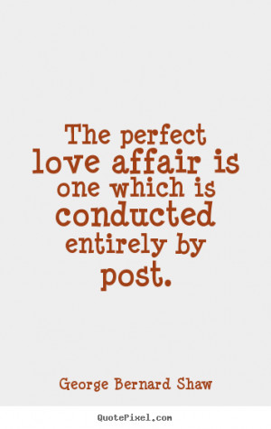 Quote about love - The perfect love affair is one which is conducted..