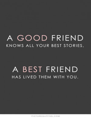 good friend knows all your best stories, a best friend has lived ...