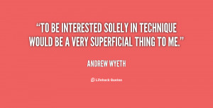 To be interested solely in technique would be a very superficial thing ...