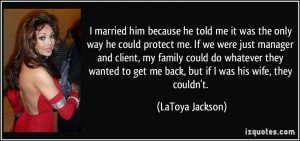 ... to get me back, but if I was his wife, they couldn't. - LaToya Jackson