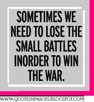 Sometimes we need to lose the small battles in order to win the war.