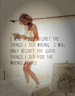 will never regret the things I did wrong. I will only regret the ...
