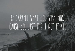 Be careful what you wish for, 'cause you just might get it all. # ...