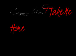 Quotes Picture: come and take me home