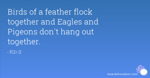 Birds of a feather flock together and Eagles and Pigeons don't hang ...