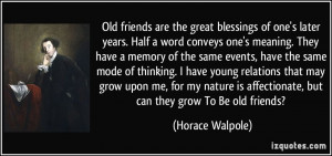 Old friends are the great blessings of one's later years. Half a word ...