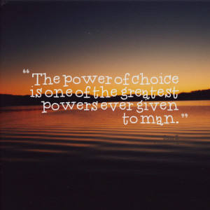 Quotes Picture: the power of choice is one of the greatest powers ever ...