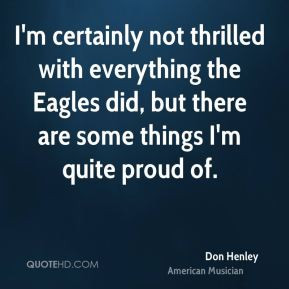 everything the Eagles did but there are some things I 39 m quite proud