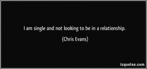 am single and not looking to be in a relationship. - Chris Evans