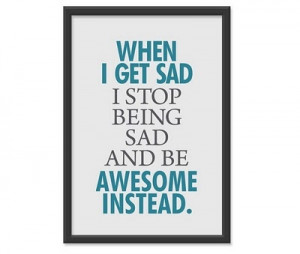 Quotes - Wise words to live by. / When I get sad, I stop being sad and ...