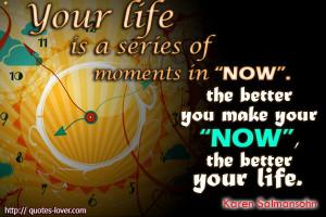 ... The better you make your 'now', the better your life. Karen Salmansohn
