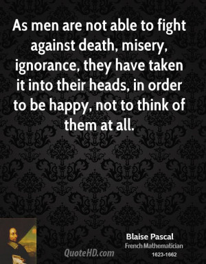 As men are not able to fight against death, misery, ignorance, they ...