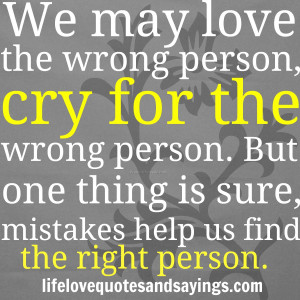 We may love the wrong person, cry for the wrong person. But one thing ...