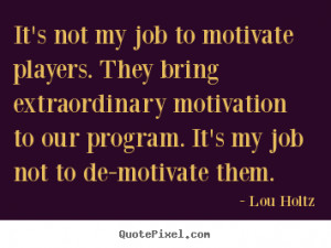 not my job to motivate players. They bring extraordinary motivation ...