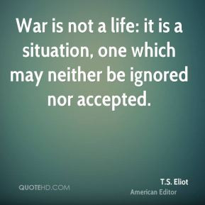 War is not a life: it is a situation, one which may neither be ignored ...