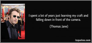 ... my craft and falling down in front of the camera. - Thomas Jane