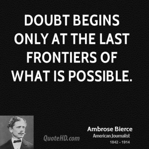 Doubt begins only at the last frontiers of what is possible.
