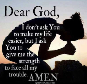 Dear God, I don't ask You to make my life easier, but I ask You to ...