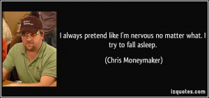 always pretend like I'm nervous no matter what. I try to fall asleep ...