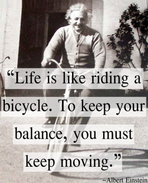 Life is like riding a bicycle. To keep your balance you must keep ...