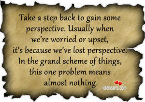 Take a step back to gain some perspective. Usually when we're ...