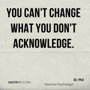 You can't change what you don't acknowledge.