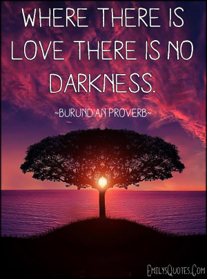 """Where there is love there is no darkness."""""""