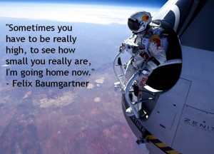 Sometimes you have to be really high, to see how small you really are ...