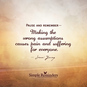 Pause and remember— Making the wrong assumptions causes pain and ...