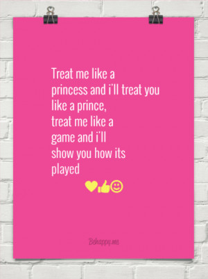 Treat me like a princess and i'll treat you like a prince, treat me ...