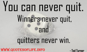 You can never quit. Winners never quit, and quitters never win - Ted ...