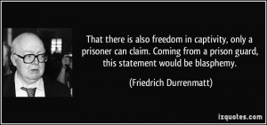 freedom in captivity, only a prisoner can claim. Coming from a prison ...
