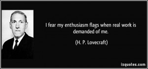 fear my enthusiasm flags when real work is demanded of me. - H. P ...