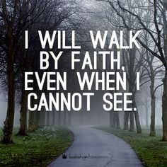 will walk by faith, even when i cannot see.