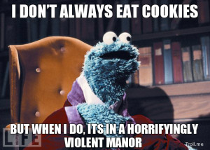 DON'T ALWAYS EAT COOKIES, BUT WHEN I DO, ITS IN A HORRIFYINGLY ...