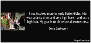 ... high hair. My goal is to obliterate all earnestness. - Ana Gasteyer