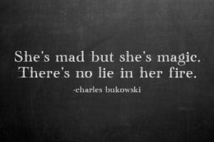 She's mad but she's magic. There's no lie in her fire.