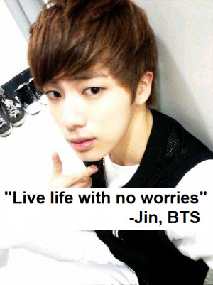 "Live life with no worries""-Jin, BTSSubmitted by Zaseh Jo @ facebook ..."
