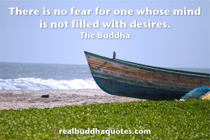 """... no fear for one whose mind is not filled with desires."""" The Buddha"""
