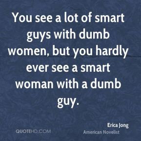 You see a lot of smart guys with dumb women, but you hardly ever see a ...