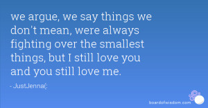 ... over the smallest things, but I still love you and you still love me