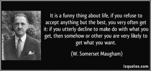It is a funny thing about life, if you refuse to accept anything but ...