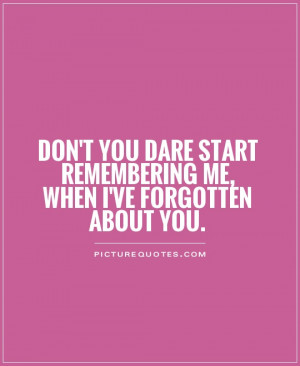 Don't you dare start remembering me, when I've forgotten about you.