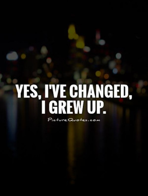 Change Quotes Growing Up Quotes Grow Up Quotes I Have Changed Quotes