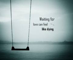 Waiting For Love Can Feel Like Dying ~ Loneliness Quote