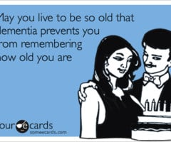 May you live to be so old that dementia prevents you from remembering ...