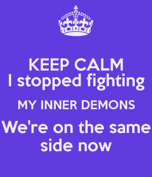 KEEP CALM I stopped fighting MY INNER DEMONS We're on the same side ...